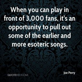 Joe Perry  - When you can play in front of 3,000 fans, it's an opportunity to pull out some of the earlier and more esoteric songs.
