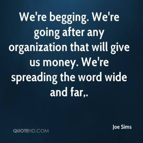 Joe Sims  - We're begging. We're going after any organization that will give us money. We're spreading the word wide and far.