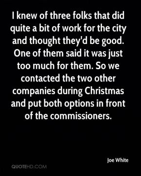 Joe White  - I knew of three folks that did quite a bit of work for the city and thought they'd be good. One of them said it was just too much for them. So we contacted the two other companies during Christmas and put both options in front of the commissioners.
