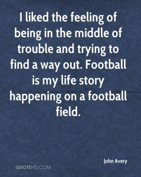 John Avery  - I liked the feeling of being in the middle of trouble and trying to find a way out. Football is my life story happening on a football field.