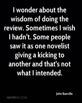 John Banville  - I wonder about the wisdom of doing the review. Sometimes I wish I hadn't. Some people saw it as one novelist giving a kicking to another and that's not what I intended.