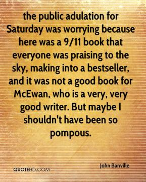 John Banville  - the public adulation for Saturday was worrying because here was a 9/11 book that everyone was praising to the sky, making into a bestseller, and it was not a good book for McEwan, who is a very, very good writer. But maybe I shouldn't have been so pompous.