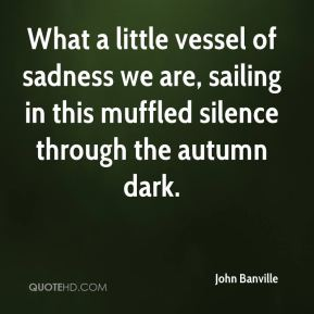 John Banville  - What a little vessel of sadness we are, sailing in this muffled silence through the autumn dark.