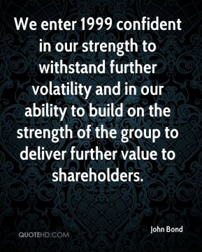 John Bond  - We enter 1999 confident in our strength to withstand further volatility and in our ability to build on the strength of the group to deliver further value to shareholders.