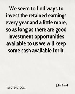 John Bond  - We seem to find ways to invest the retained earnings every year and a little more, so as long as there are good investment opportunities available to us we will keep some cash available for it.