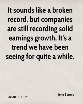 John Butters  - It sounds like a broken record, but companies are still recording solid earnings growth. It's a trend we have been seeing for quite a while.