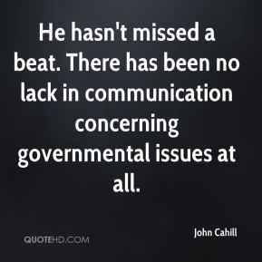John Cahill  - He hasn't missed a beat. There has been no lack in communication concerning governmental issues at all.