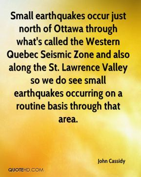 John Cassidy  - Small earthquakes occur just north of Ottawa through what's called the Western Quebec Seismic Zone and also along the St. Lawrence Valley so we do see small earthquakes occurring on a routine basis through that area.