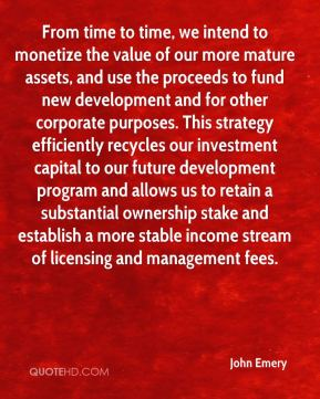 From time to time, we intend to monetize the value of our more mature assets, and use the proceeds to fund new development and for other corporate purposes. This strategy efficiently recycles our investment capital to our future development program and allows us to retain a substantial ownership stake and establish a more stable income stream of licensing and management fees.