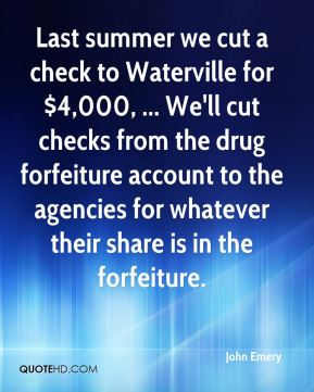 Last summer we cut a check to Waterville for $4,000, ... We'll cut checks from the drug forfeiture account to the agencies for whatever their share is in the forfeiture.