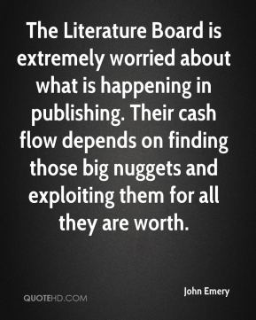 John Emery  - The Literature Board is extremely worried about what is happening in publishing. Their cash flow depends on finding those big nuggets and exploiting them for all they are worth.