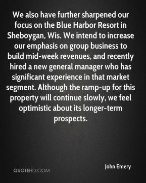 We also have further sharpened our focus on the Blue Harbor Resort in Sheboygan, Wis. We intend to increase our emphasis on group business to build mid-week revenues, and recently hired a new general manager who has significant experience in that market segment. Although the ramp-up for this property will continue slowly, we feel optimistic about its longer-term prospects.
