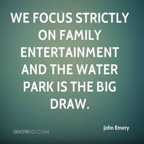 We focus strictly on family entertainment and the water park is the big draw.