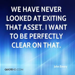 We have never looked at exiting that asset. I want to be perfectly clear on that.