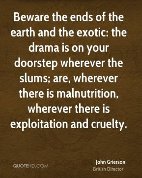 Beware the ends of the earth and the exotic: the drama is on your doorstep wherever the slums; are, wherever there is malnutrition, wherever there is exploitation and cruelty.