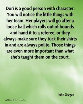 Dori is a good person with character. You will notice the little things with her team. Her players will go after a loose ball which rolls out of bounds and hand it to a referee, or they always make sure they tuck their shirts in and are always polite. Those things are even more important than what she's taught them on the court.