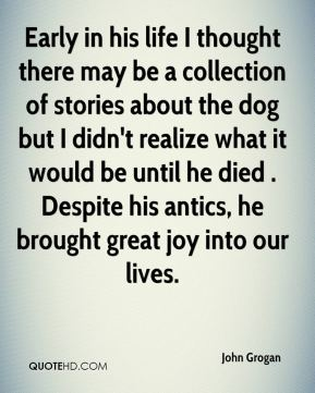 Early in his life I thought there may be a collection of stories about the dog but I didn't realize what it would be until he died . Despite his antics, he brought great joy into our lives.