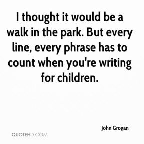 I thought it would be a walk in the park. But every line, every phrase has to count when you're writing for children.
