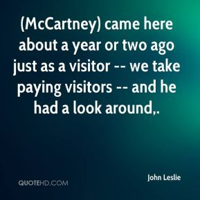 John Leslie  - (McCartney) came here about a year or two ago just as a visitor -- we take paying visitors -- and he had a look around.