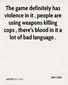 John Little  - The game definitely has violence in it , people are using weapons killing cops , there's blood in it a lot of bad language .