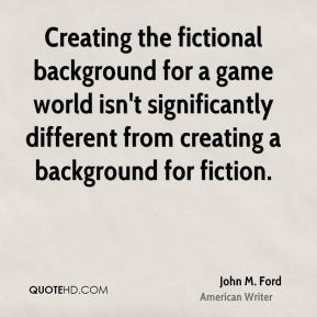 John M. Ford - Creating the fictional background for a game world isn't significantly different from creating a background for fiction.