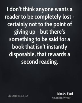 I don't think anyone wants a reader to be completely lost - certainly not to the point of giving up - but there's something to be said for a book that isn't instantly disposable, that rewards a second reading.