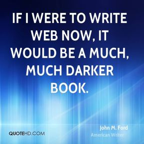 John M. Ford - If I were to write Web now, it would be a much, much darker book.