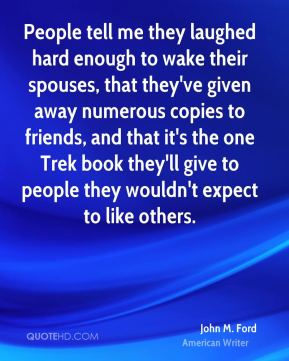 People tell me they laughed hard enough to wake their spouses, that they've given away numerous copies to friends, and that it's the one Trek book they'll give to people they wouldn't expect to like others.