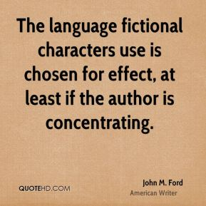 John M. Ford - The language fictional characters use is chosen for effect, at least if the author is concentrating.