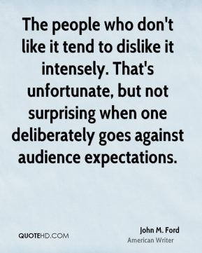 John M. Ford - The people who don't like it tend to dislike it intensely. That's unfortunate, but not surprising when one deliberately goes against audience expectations.