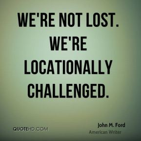 We're not lost. We're locationally challenged.