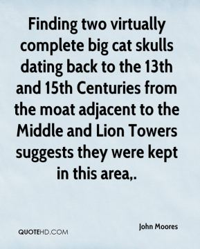 John Moores  - Finding two virtually complete big cat skulls dating back to the 13th and 15th Centuries from the moat adjacent to the Middle and Lion Towers suggests they were kept in this area.