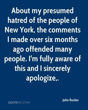 John Rocker  - About my presumed hatred of the people of New York, the comments I made over six months ago offended many people. I'm fully aware of this and I sincerely apologize.