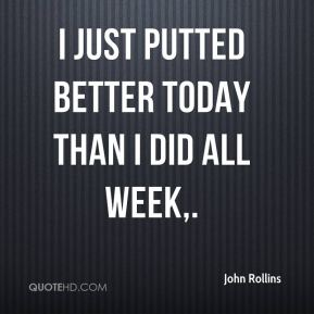 I just putted better today than I did all week.