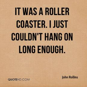 It was a roller coaster. I just couldn't hang on long enough.