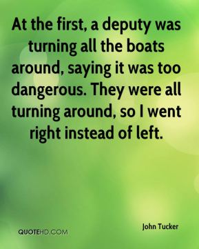 John Tucker  - At the first, a deputy was turning all the boats around, saying it was too dangerous. They were all turning around, so I went right instead of left.