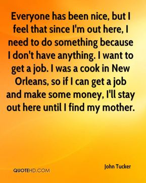 Everyone has been nice, but I feel that since I'm out here, I need to do something because I don't have anything. I want to get a job. I was a cook in New Orleans, so if I can get a job and make some money, I'll stay out here until I find my mother.