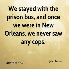 John Tucker  - We stayed with the prison bus, and once we were in New Orleans, we never saw any cops.