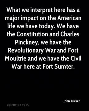 John Tucker  - What we interpret here has a major impact on the American life we have today. We have the Constitution and Charles Pinckney, we have the Revolutionary War and Fort Moultrie and we have the Civil War here at Fort Sumter.