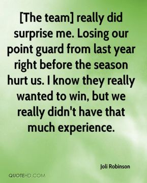 Joli Robinson  - [The team] really did surprise me. Losing our point guard from last year right before the season hurt us. I know they really wanted to win, but we really didn't have that much experience.
