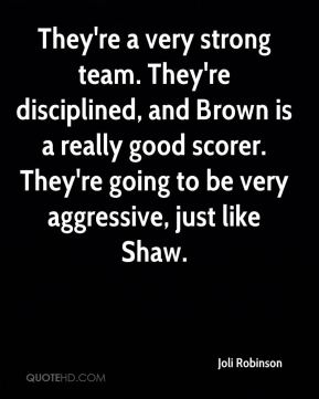 They're a very strong team. They're disciplined, and Brown is a really good scorer. They're going to be very aggressive, just like Shaw.