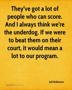 They've got a lot of people who can score. And I always think we're the underdog. If we were to beat them on their court, it would mean a lot to our program.