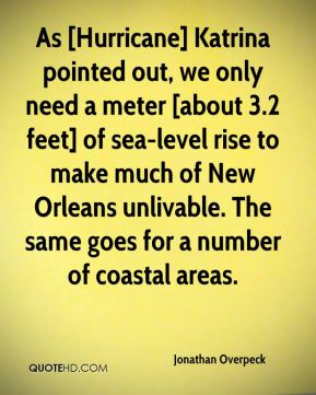 As [Hurricane] Katrina pointed out, we only need a meter [about 3.2 feet] of sea-level rise to make much of New Orleans unlivable. The same goes for a number of coastal areas.