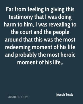Far from feeling in giving this testimony that I was doing harm to him, I was revealing to the court and the people around that this was the most redeeming moment of his life and probably the most heroic moment of his life.