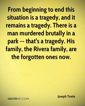 From beginning to end this situation is a tragedy, and it remains a tragedy. There is a man murdered brutally in a park -- that's a tragedy. His family, the Rivera family, are the forgotten ones now.