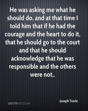 He was asking me what he should do, and at that time I told him that if he had the courage and the heart to do it, that he should go to the court and that he should acknowledge that he was responsible and the others were not.