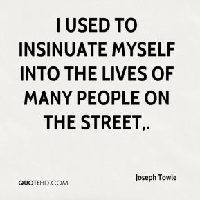 I used to insinuate myself into the lives of many people on the street.