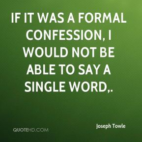 If it was a formal confession, I would not be able to say a single word.