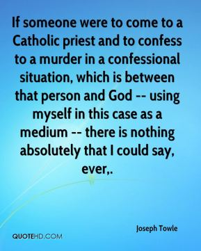 If someone were to come to a Catholic priest and to confess to a murder in a confessional situation, which is between that person and God -- using myself in this case as a medium -- there is nothing absolutely that I could say, ever.