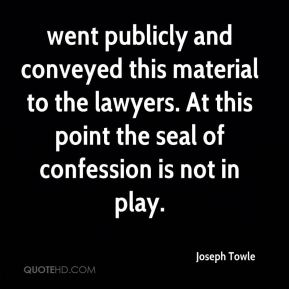 Joseph Towle  - went publicly and conveyed this material to the lawyers. At this point the seal of confession is not in play.